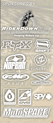 sponsored by Rider Down, Fox/Shift, No Fear Von Zipper, FMF Casual, Cycra, 661, EVS, Spy and MotoSpace